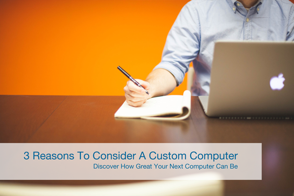 Three reasons to consider a custom computer.